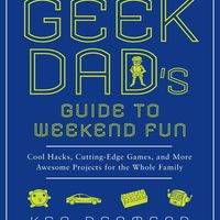 The Geek Dad's Guide to Weekend Fun: Cool Hacks, Cutting-Edge Games, and More Awesome Projects for the Whole Family on Wantist