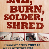 Snip, Burn, Solder, Shred: Seriously Geeky Stuff to Make with Your Kids on Wantist