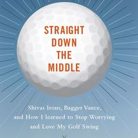 Straight Down the Middle: Shivas Irons, Bagger Vance, and How I Learned to Stop Worrying and Love My Golf Swing 1