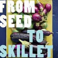 From Seed to Skillet: A Guide to Growing, Tending, Harvesting, and Cooking Up Fresh, Healthy Food to Share with People You Love on Wantist